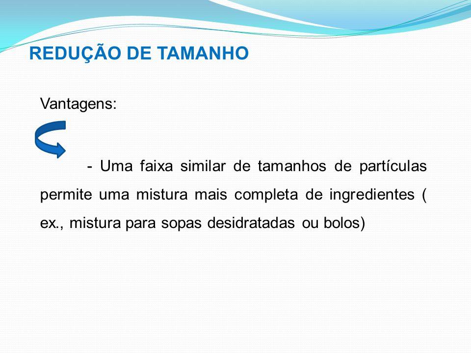REDUÇÃO DE TAMANHO Vantagens: - Uma faixa similar de tamanhos de partículas permite uma mistura mais completa de ingredientes ( ex., mistura para sopa
