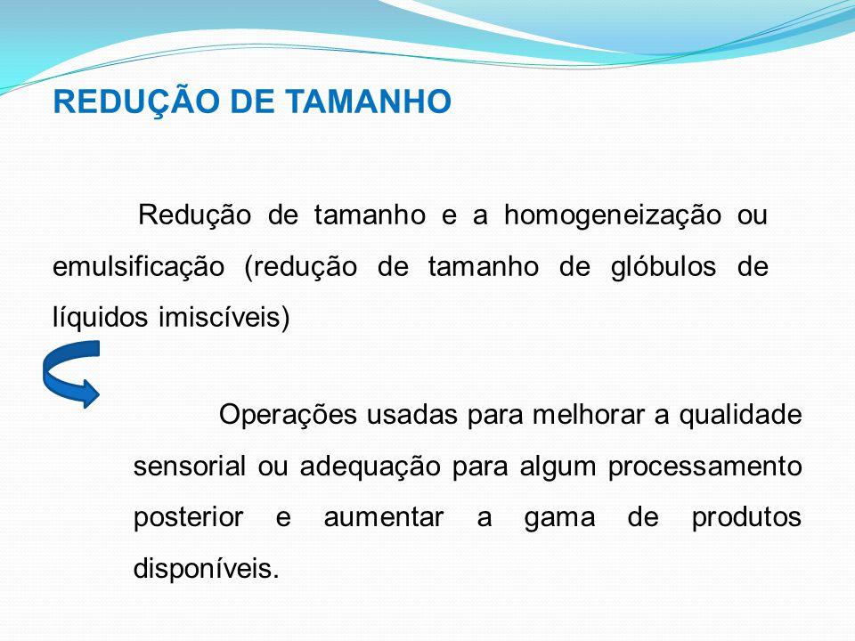 REDUÇÃO DE TAMANHO Redução de tamanho e a homogeneização ou emulsificação (redução de tamanho de glóbulos de líquidos imiscíveis) Operações usadas par