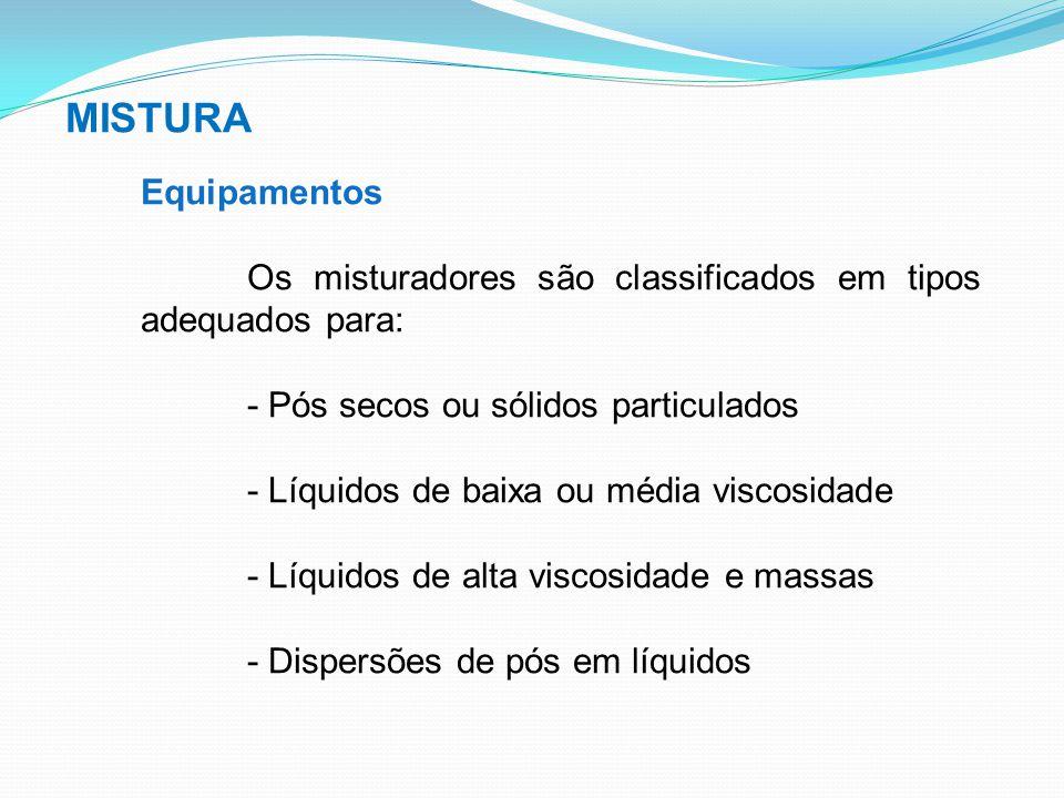 MISTURA Equipamentos Os misturadores são classificados em tipos adequados para: - Pós secos ou sólidos particulados - Líquidos de baixa ou média visco