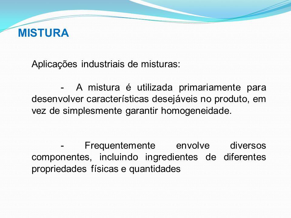 MISTURA Aplicações industriais de misturas: - A mistura é utilizada primariamente para desenvolver características desejáveis no produto, em vez de si