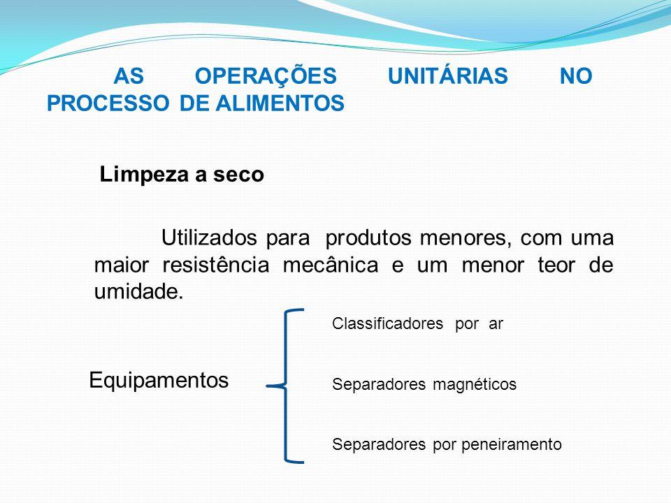 AS OPERAÇÕES UNITÁRIAS NO PROCESSO DE ALIMENTOS Limpeza a seco Utilizados para produtos menores, com uma maior resistência mecânica e um menor teor de