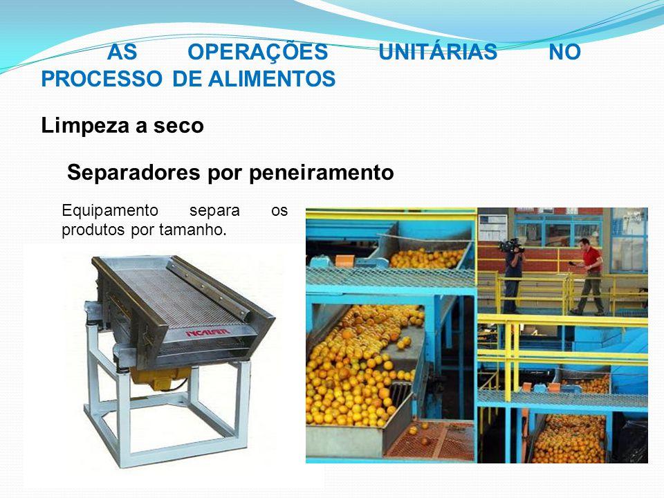 Separadores por peneiramento AS OPERAÇÕES UNITÁRIAS NO PROCESSO DE ALIMENTOS Limpeza a seco Equipamento separa os produtos por tamanho.