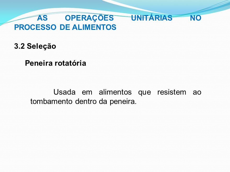 AS OPERAÇÕES UNITÁRIAS NO PROCESSO DE ALIMENTOS 3.2 Seleção Peneira rotatória Usada em alimentos que resistem ao tombamento dentro da peneira.