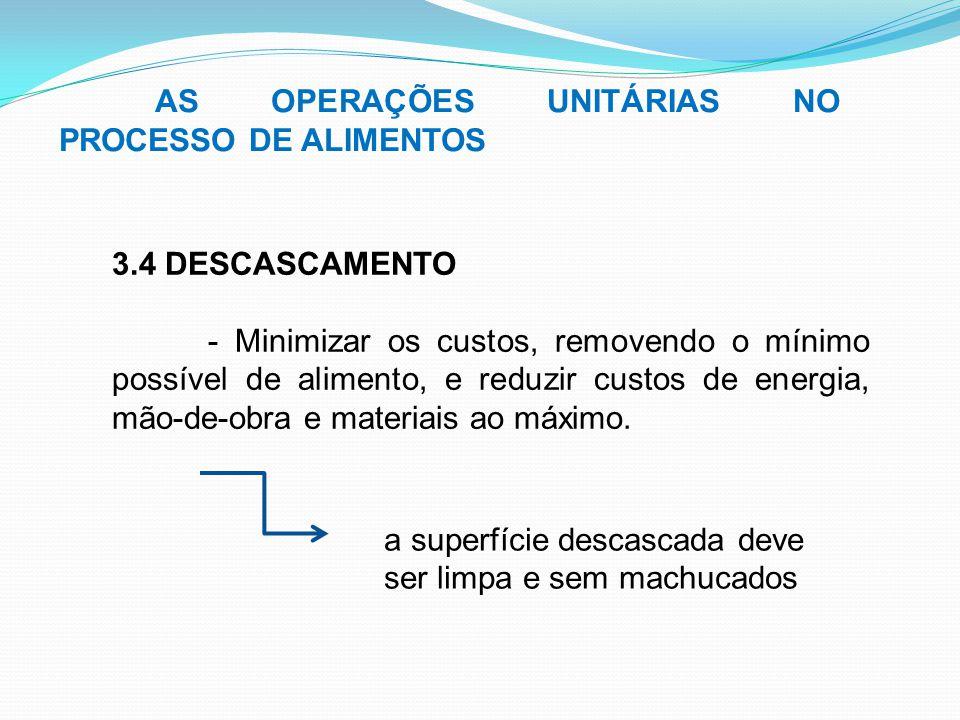 AS OPERAÇÕES UNITÁRIAS NO PROCESSO DE ALIMENTOS 3.4 DESCASCAMENTO - Minimizar os custos, removendo o mínimo possível de alimento, e reduzir custos de
