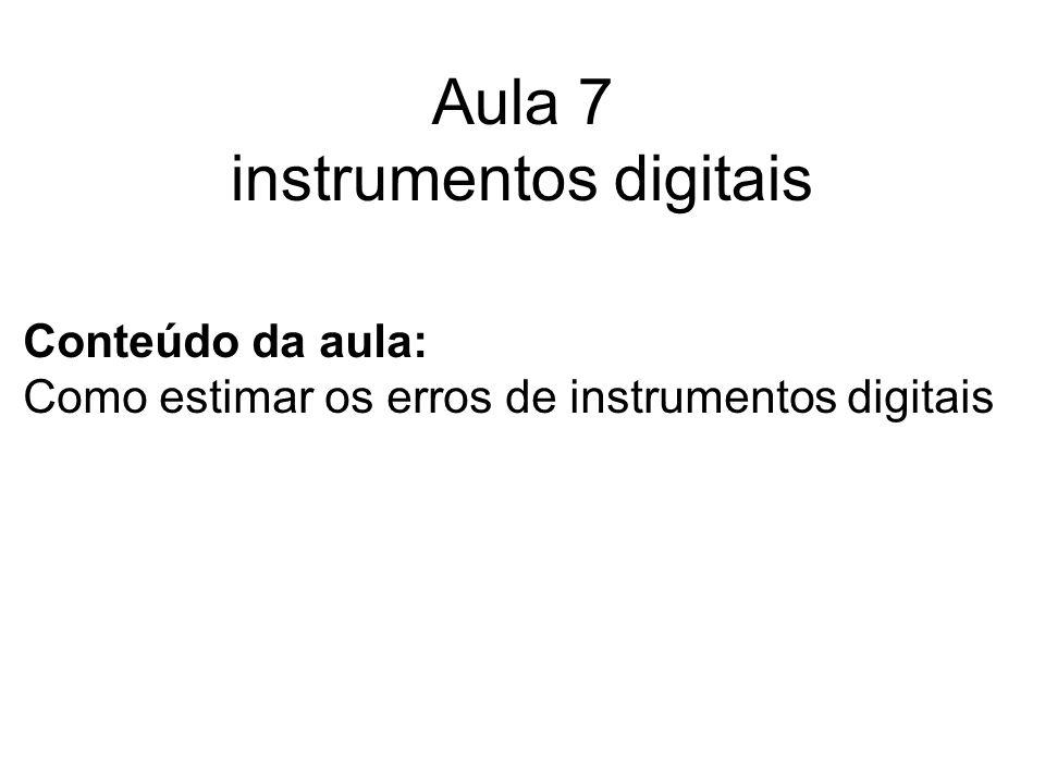 Aula 7 instrumentos digitais Conteúdo da aula: Como estimar os erros de instrumentos digitais