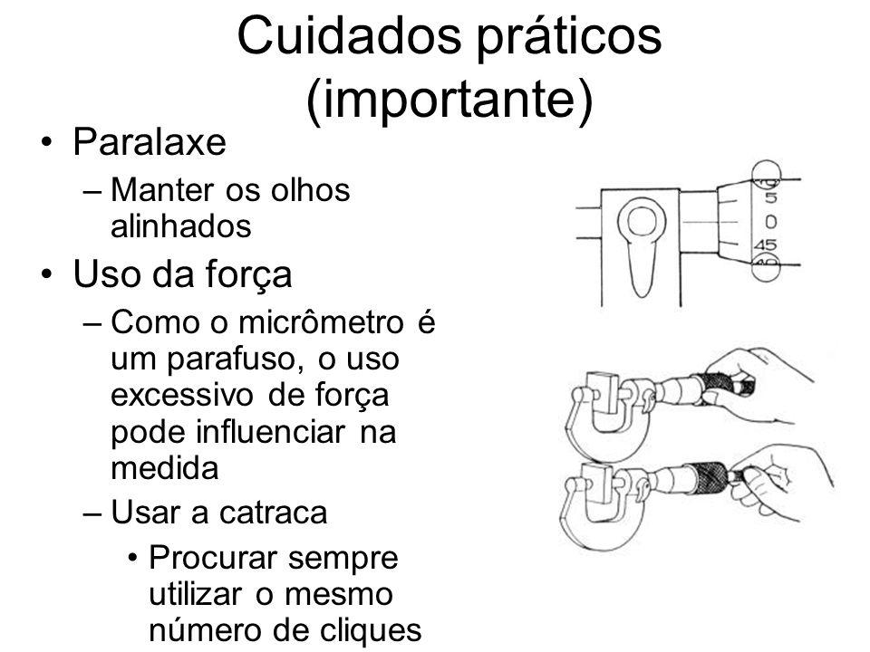 Cuidados práticos (importante) Paralaxe –Manter os olhos alinhados Uso da força –Como o micrômetro é um parafuso, o uso excessivo de força pode influe