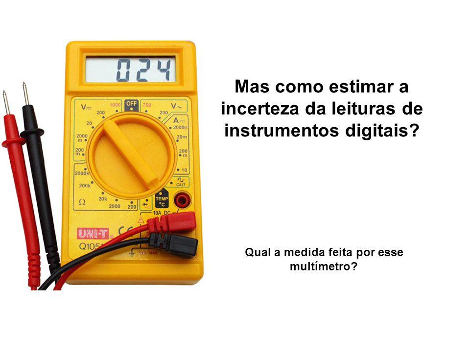 Mas como estimar a incerteza da leituras de instrumentos digitais? Qual a medida feita por esse multímetro?