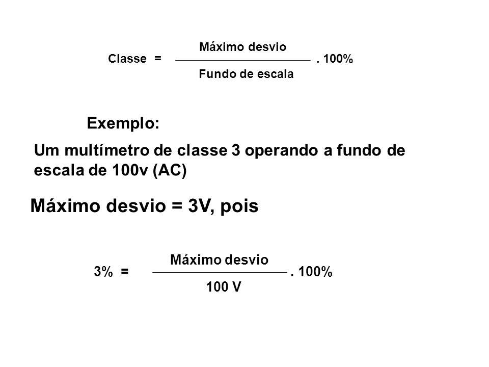 3% = Máximo desvio 100 V. 100% Exemplo: Um multímetro de classe 3 operando a fundo de escala de 100v (AC) Máximo desvio = 3V, pois Classe = Máximo des