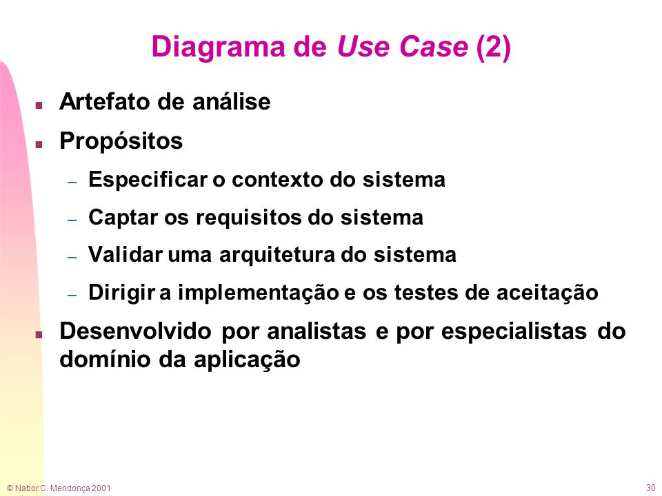 © Nabor C. Mendonça 2001 30 Diagrama de Use Case (2) n Artefato de análise n Propósitos – Especificar o contexto do sistema – Captar os requisitos do