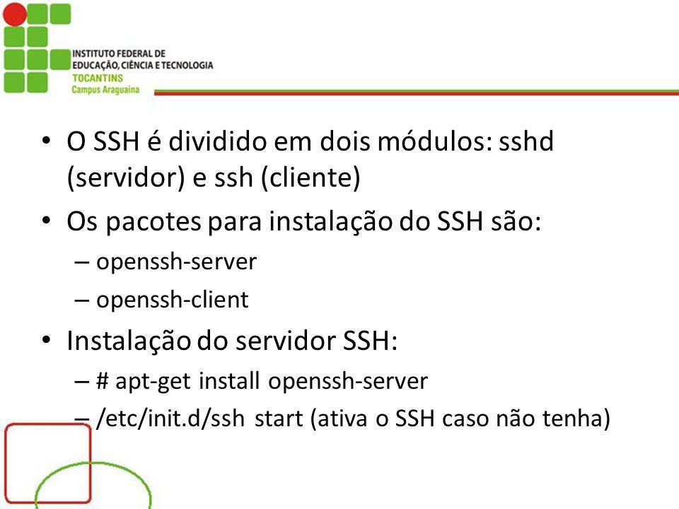 O SSH é dividido em dois módulos: sshd (servidor) e ssh (cliente) Os pacotes para instalação do SSH são: – openssh-server – openssh-client Instalação do servidor SSH: – # apt-get install openssh-server – /etc/init.d/ssh start (ativa o SSH caso não tenha)