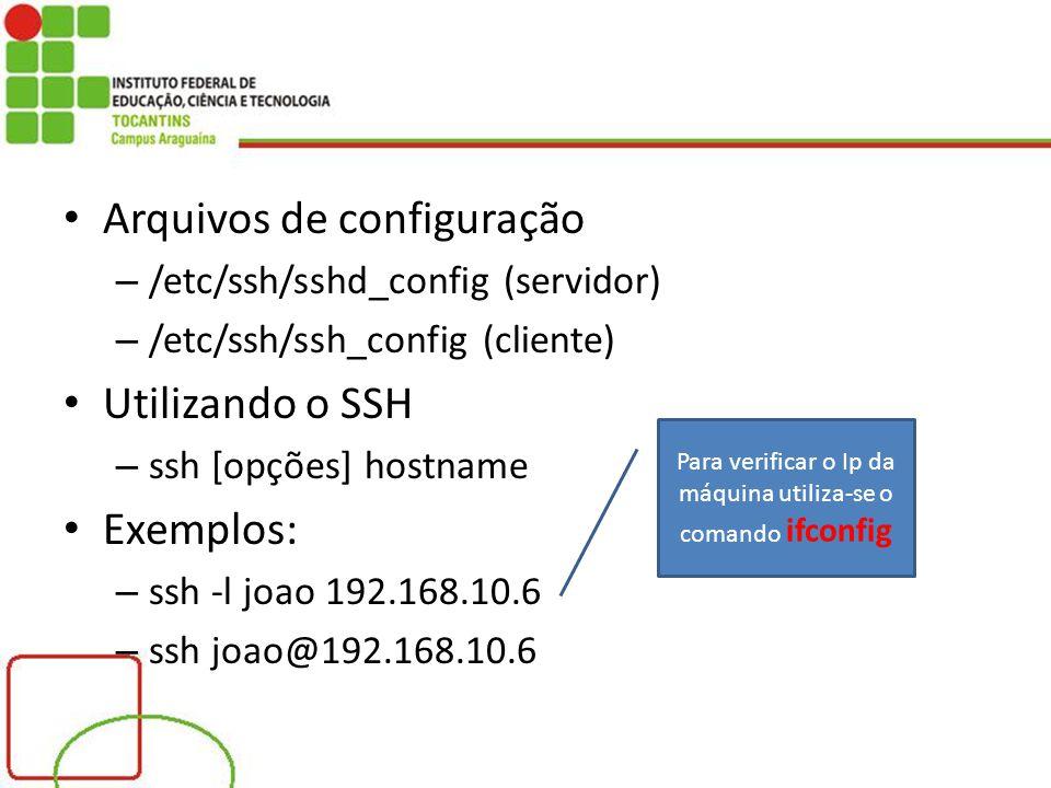 Arquivos de configuração – /etc/ssh/sshd_config (servidor) – /etc/ssh/ssh_config (cliente) Utilizando o SSH – ssh [opções] hostname Exemplos: – ssh -l joao 192.168.10.6 – ssh joao@192.168.10.6 Para verificar o Ip da máquina utiliza-se o comando ifconfig
