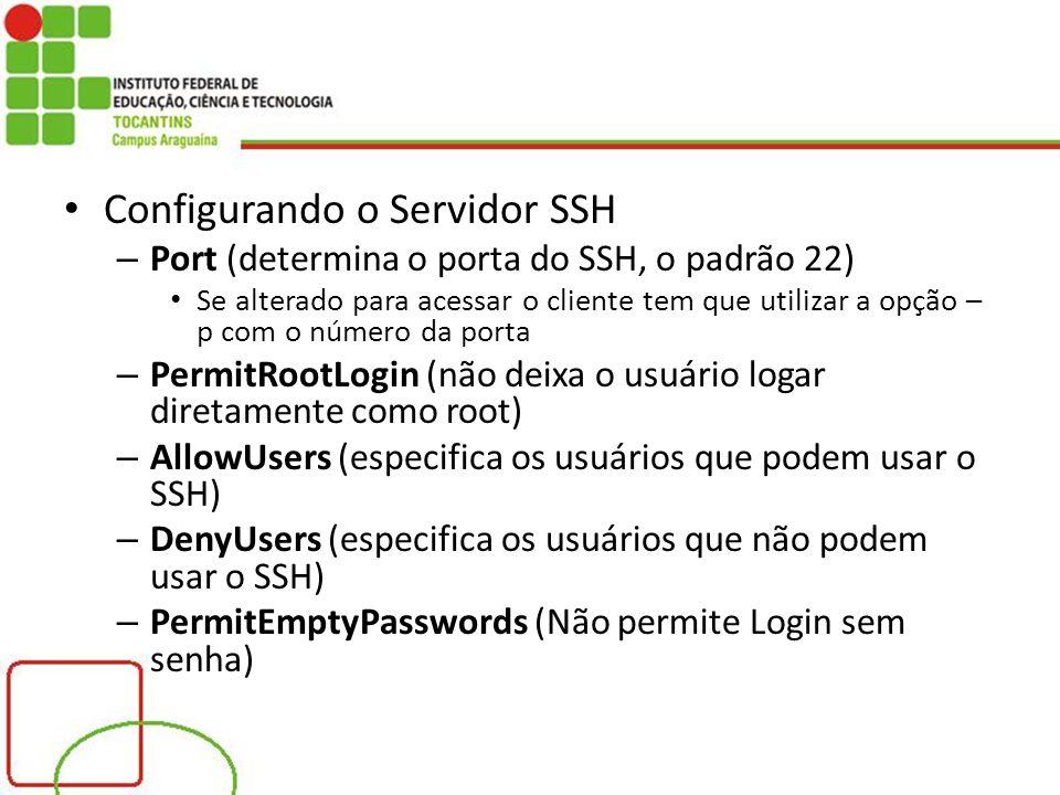 Configurando o Servidor SSH – Port (determina o porta do SSH, o padrão 22) Se alterado para acessar o cliente tem que utilizar a opção – p com o número da porta – PermitRootLogin (não deixa o usuário logar diretamente como root) – AllowUsers (especifica os usuários que podem usar o SSH) – DenyUsers (especifica os usuários que não podem usar o SSH) – PermitEmptyPasswords (Não permite Login sem senha)