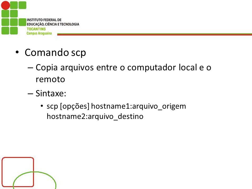 Comando scp – Copia arquivos entre o computador local e o remoto – Sintaxe: scp [opções] hostname1:arquivo_origem hostname2:arquivo_destino