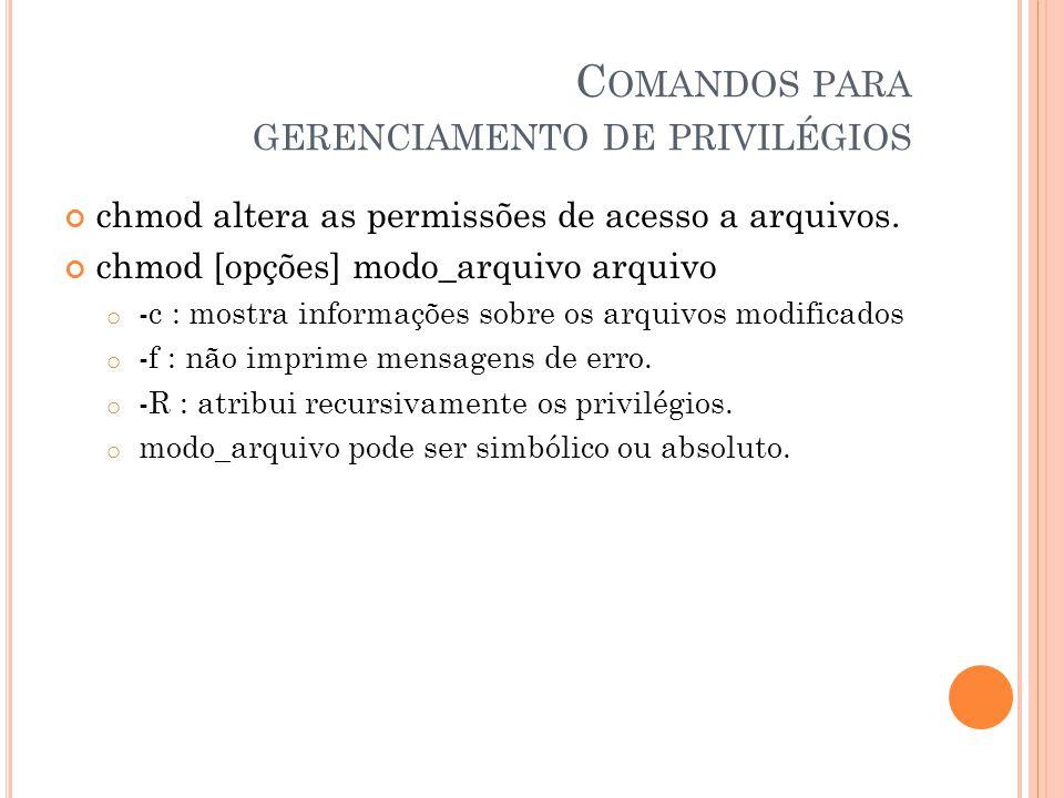 C OMANDOS PARA GERENCIAMENTO DE PRIVILÉGIOS chmod altera as permissões de acesso a arquivos.