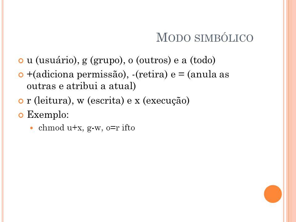 M ODO SIMBÓLICO u (usuário), g (grupo), o (outros) e a (todo) +(adiciona permissão), -(retira) e = (anula as outras e atribui a atual) r (leitura), w (escrita) e x (execução) Exemplo: chmod u+x, g-w, o=r ifto