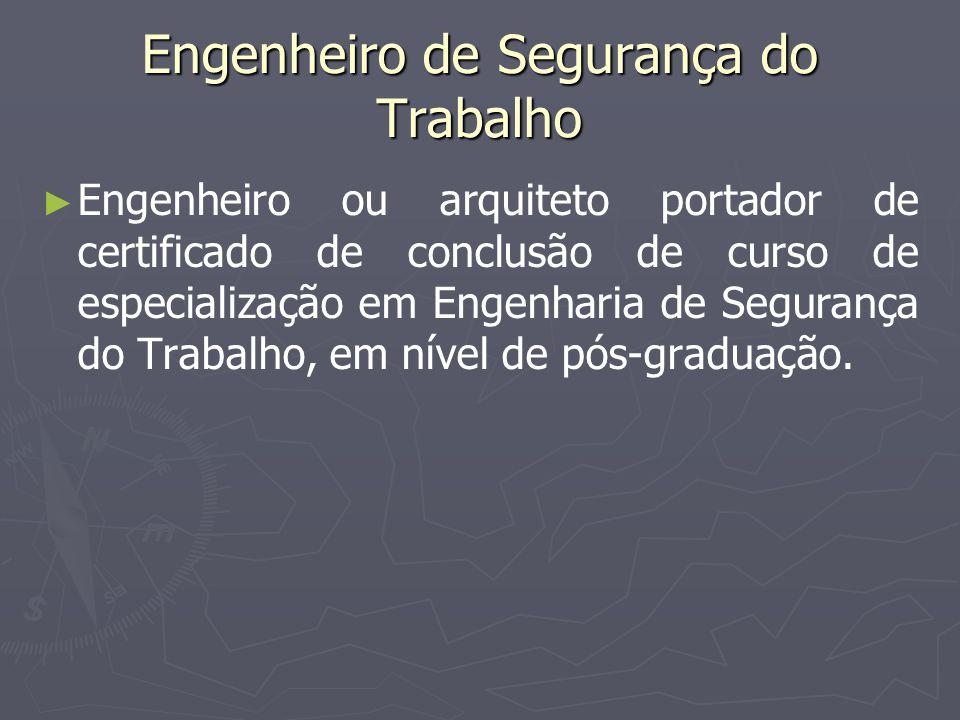 Engenheiro de Segurança do Trabalho ► ► Engenheiro ou arquiteto portador de certificado de conclusão de curso de especialização em Engenharia de Segurança do Trabalho, em nível de pós-graduação.