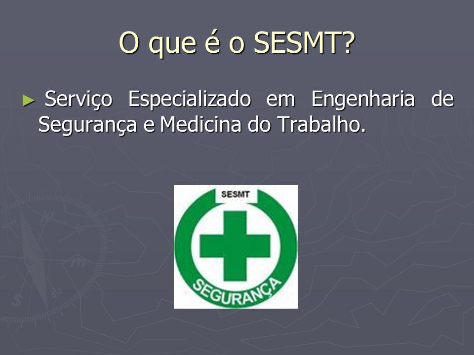 O que é o SESMT? ► Serviço Especializado em Engenharia de Segurança e Medicina do Trabalho.