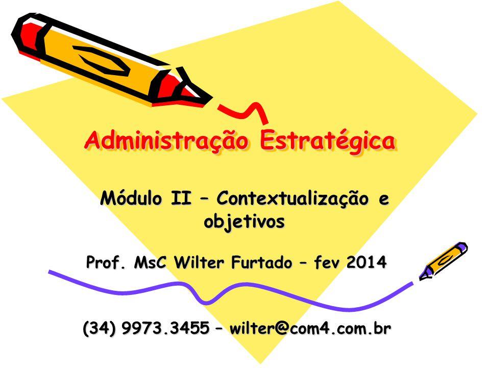 Administração Estratégica Prof. MsC Wilter Furtado – fev 2014 Módulo II – Contextualização e objetivos (34) 9973.3455 – wilter@com4.com.br