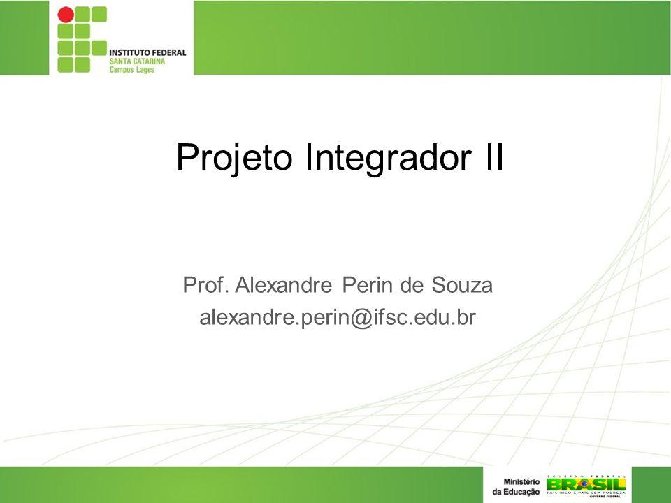 Projeto Integrador II Prof. Alexandre Perin de Souza alexandre.perin@ifsc.edu.br