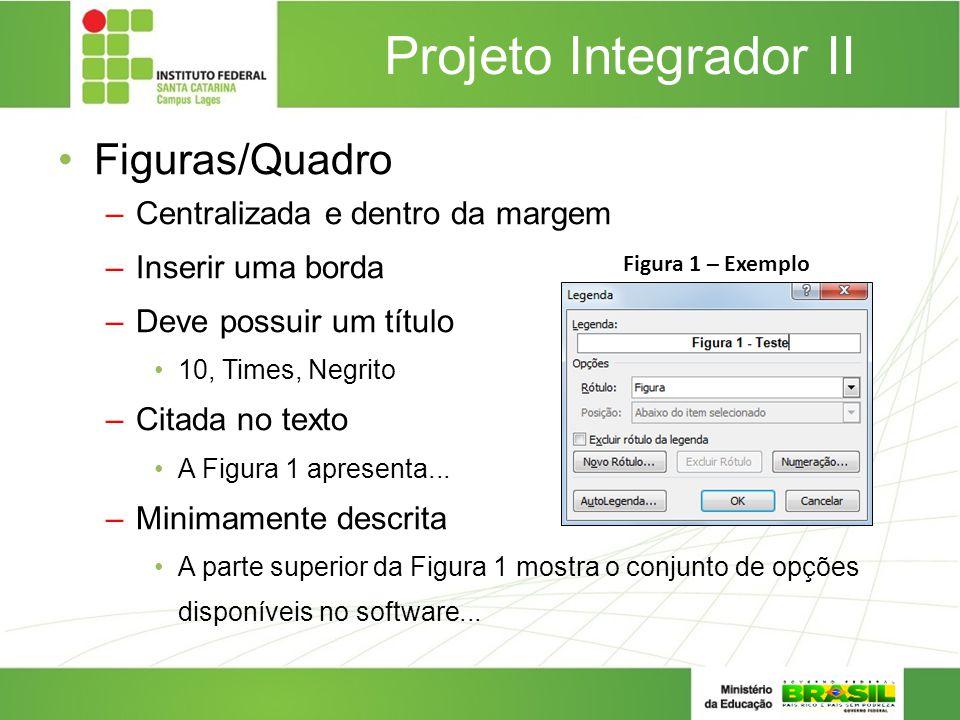 Projeto Integrador II Figuras/Quadro –Centralizada e dentro da margem –Inserir uma borda –Deve possuir um título 10, Times, Negrito –Citada no texto A