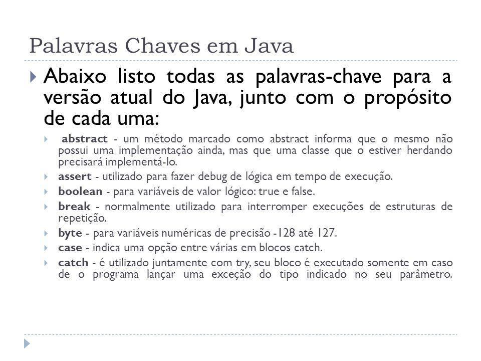 Palavras Chaves em Java  Abaixo listo todas as palavras-chave para a versão atual do Java, junto com o propósito de cada uma:  abstract - um método