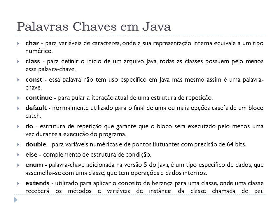 Palavras Chaves em Java  char - para variáveis de caracteres, onde a sua representação interna equivale a um tipo numérico.  class - para definir o