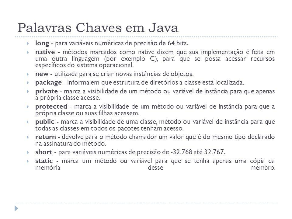 Palavras Chaves em Java  long - para variáveis numéricas de precisão de 64 bits.  native - métodos marcados como native dizem que sua implementação