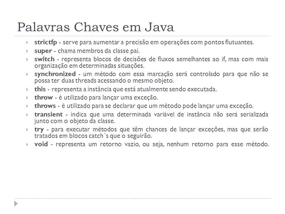 Palavras Chaves em Java  strictfp - serve para aumentar a precisão em operações com pontos flutuantes.  super - chama membros da classe pai.  switc