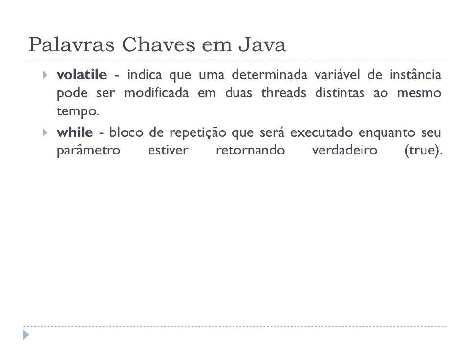 Palavras Chaves em Java  volatile - indica que uma determinada variável de instância pode ser modificada em duas threads distintas ao mesmo tempo. 