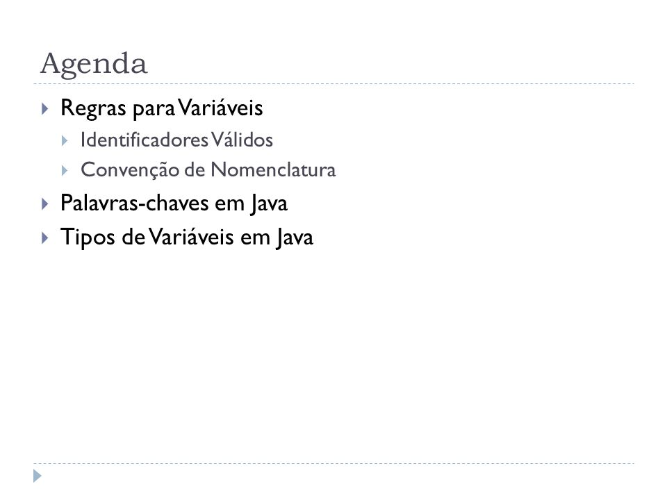 Agenda  Regras para Variáveis  Identificadores Válidos  Convenção de Nomenclatura  Palavras-chaves em Java  Tipos de Variáveis em Java