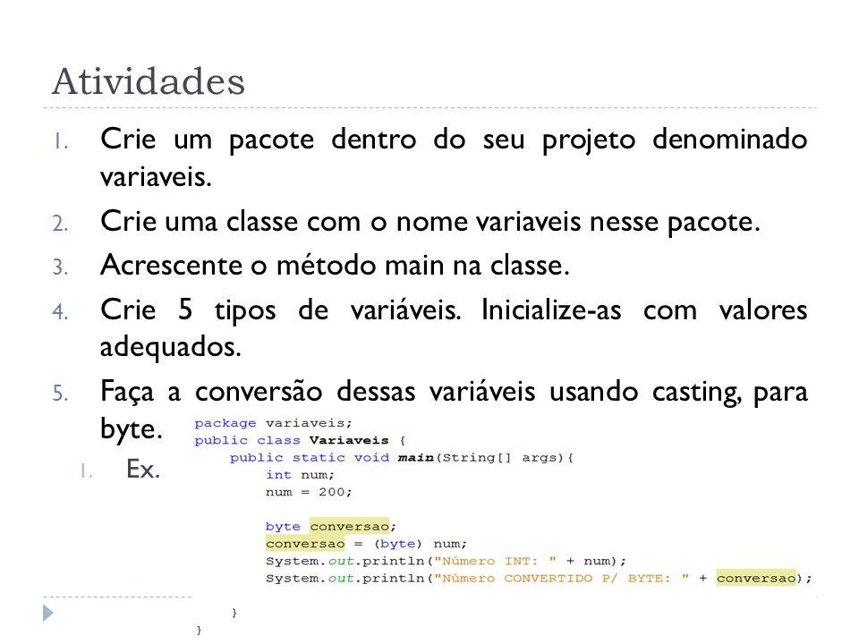 Atividades 1. Crie um pacote dentro do seu projeto denominado variaveis. 2. Crie uma classe com o nome variaveis nesse pacote. 3. Acrescente o método