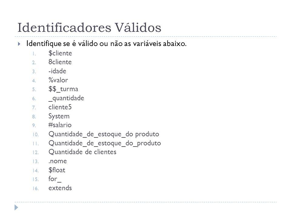Identificadores Válidos  Identifique se é válido ou não as variáveis abaixo. 1. $cliente 2. 8cliente 3. -idade 4. %valor 5. $$_turma 6. _quantidade 7