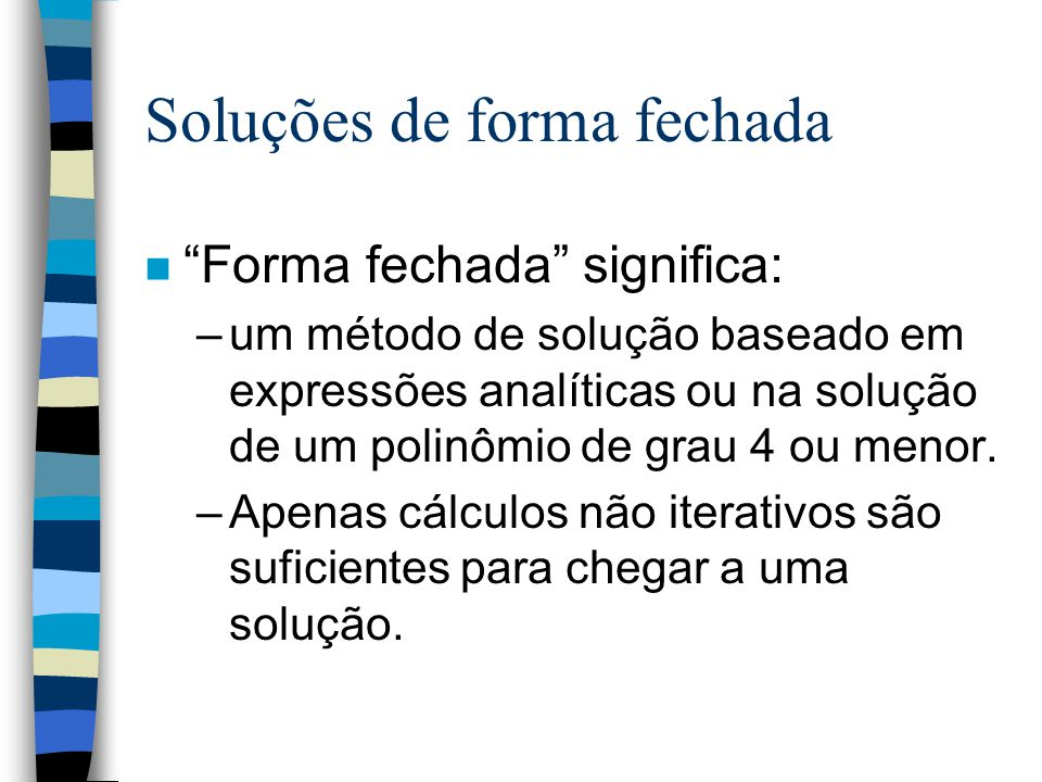 Soluções de forma fechada n Forma fechada significa: –um método de solução baseado em expressões analíticas ou na solução de um polinômio de grau 4 ou menor.
