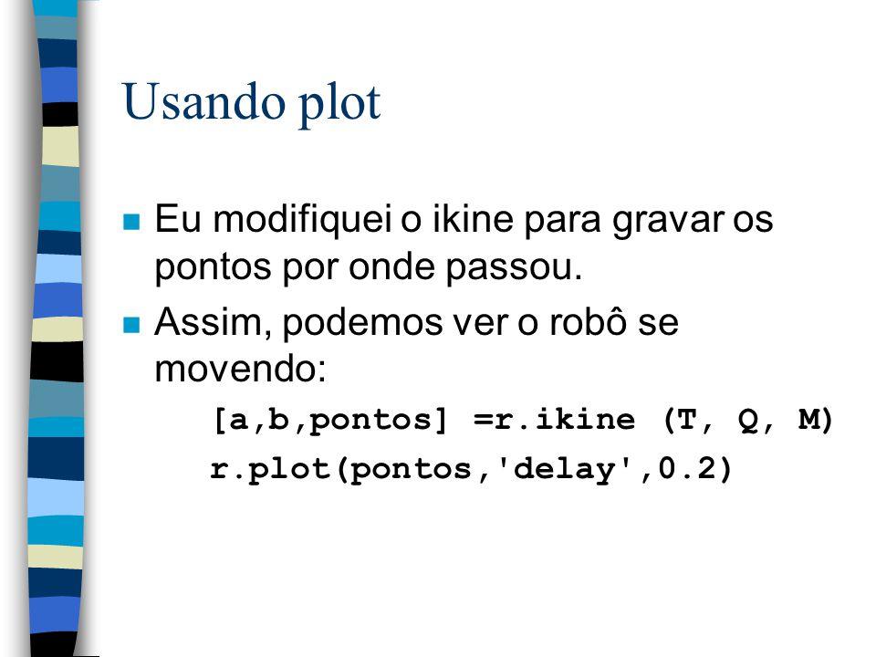 Usando plot n Eu modifiquei o ikine para gravar os pontos por onde passou. n Assim, podemos ver o robô se movendo: [a,b,pontos] =r.ikine (T, Q, M) r.p