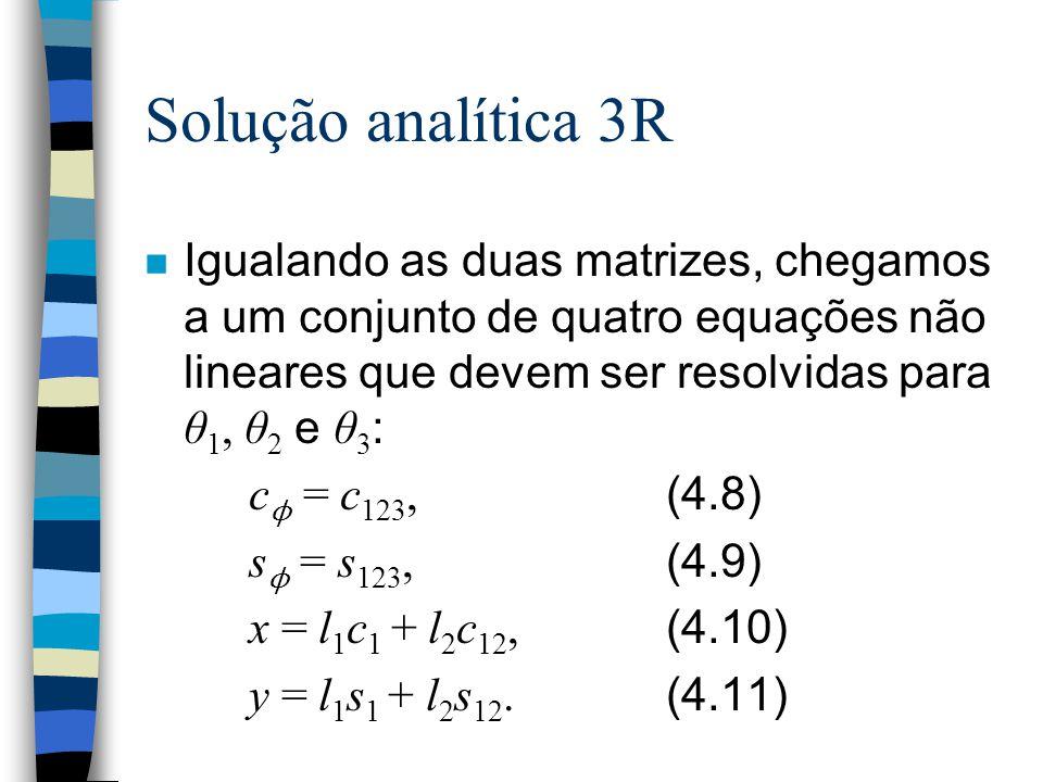 Solução analítica 3R Igualando as duas matrizes, chegamos a um conjunto de quatro equações não lineares que devem ser resolvidas para θ 1, θ 2 e θ 3 : c ϕ = c 123, (4.8) s ϕ = s 123, (4.9) x = l 1 c 1 + l 2 c 12, (4.10) y = l 1 s 1 + l 2 s 12.