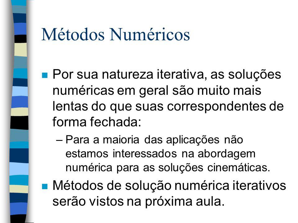 Métodos Numéricos n Por sua natureza iterativa, as soluções numéricas em geral são muito mais lentas do que suas correspondentes de forma fechada: –Para a maioria das aplicações não estamos interessados na abordagem numérica para as soluções cinemáticas.