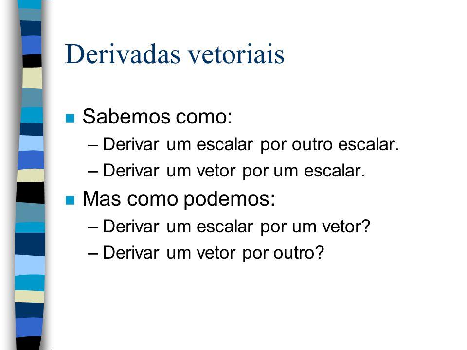 Derivadas vetoriais n Sabemos como: –Derivar um escalar por outro escalar. –Derivar um vetor por um escalar. n Mas como podemos: –Derivar um escalar p