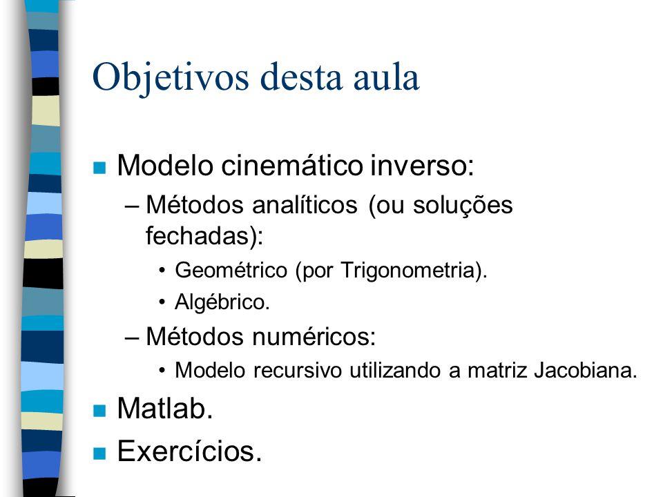 Objetivos desta aula n Modelo cinemático inverso: –Métodos analíticos (ou soluções fechadas): Geométrico (por Trigonometria). Algébrico. –Métodos numé