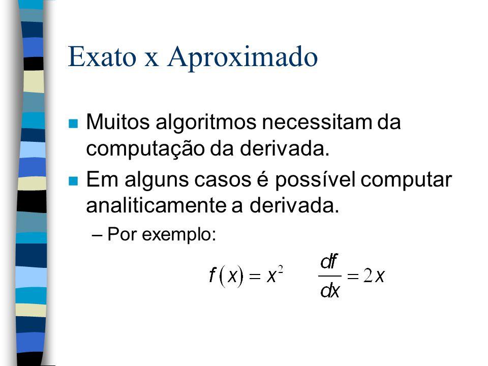 Exato x Aproximado n Muitos algoritmos necessitam da computação da derivada. n Em alguns casos é possível computar analiticamente a derivada. –Por exe