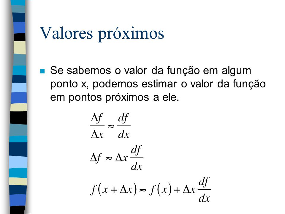 Valores próximos n Se sabemos o valor da função em algum ponto x, podemos estimar o valor da função em pontos próximos a ele.