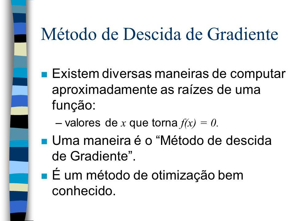 Método de Descida de Gradiente n Existem diversas maneiras de computar aproximadamente as raízes de uma função: –valores de x que torna f(x) = 0.