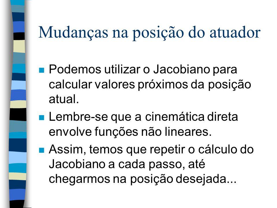 Mudanças na posição do atuador n Podemos utilizar o Jacobiano para calcular valores próximos da posição atual. n Lembre-se que a cinemática direta env