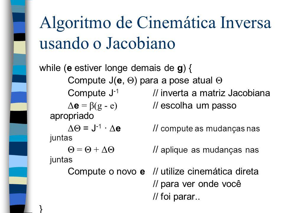 Algoritmo de Cinemática Inversa usando o Jacobiano while (e estiver longe demais de g) { Compute J(e, Θ ) para a pose atual Θ Compute J -1 // inverta a matriz Jacobiana Δ e = β(g - e) // escolha um passo apropriado ΔΘ = J -1 · Δ e// compute as mudanças nas juntas Θ = Θ + ΔΘ // aplique as mudanças nas juntas Compute o novo e// utilize cinemática direta // para ver onde você // foi parar..