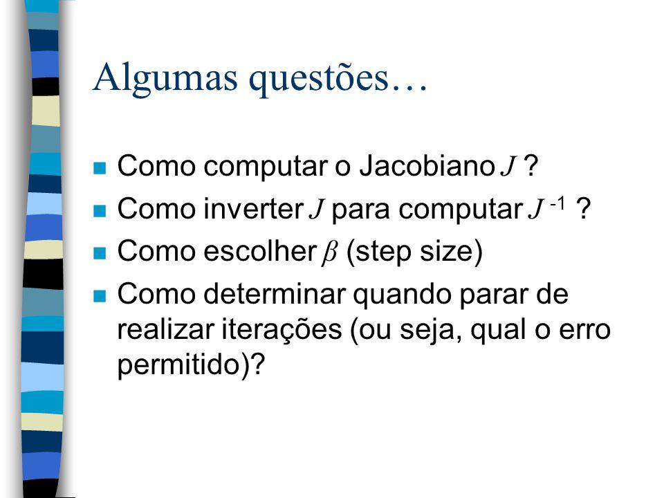 Algumas questões… Como computar o Jacobiano J ? Como inverter J para computar J -1 ? Como escolher β (step size) n Como determinar quando parar de rea