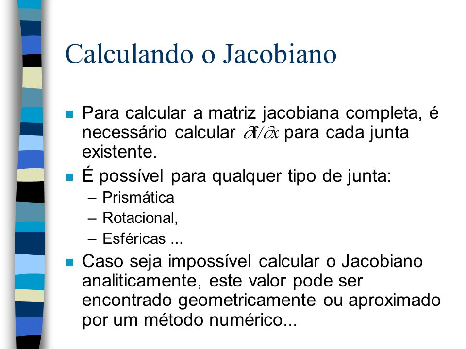 Para calcular a matriz jacobiana completa, é necessário calcular  f/  x para cada junta existente. n É possível para qualquer tipo de junta: –Prismá
