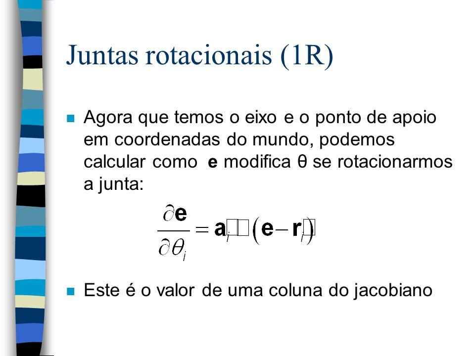 Juntas rotacionais (1R) n Agora que temos o eixo e o ponto de apoio em coordenadas do mundo, podemos calcular como e modifica θ se rotacionarmos a junta: n Este é o valor de uma coluna do jacobiano