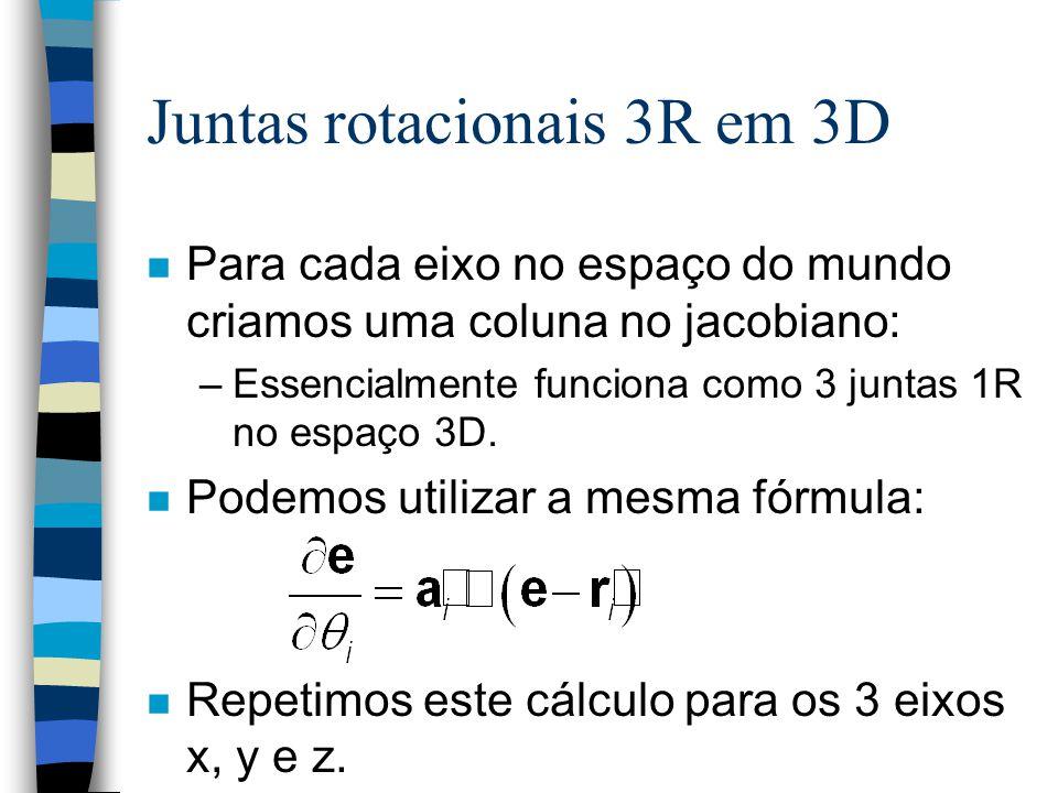 Juntas rotacionais 3R em 3D n Para cada eixo no espaço do mundo criamos uma coluna no jacobiano: –Essencialmente funciona como 3 juntas 1R no espaço 3D.