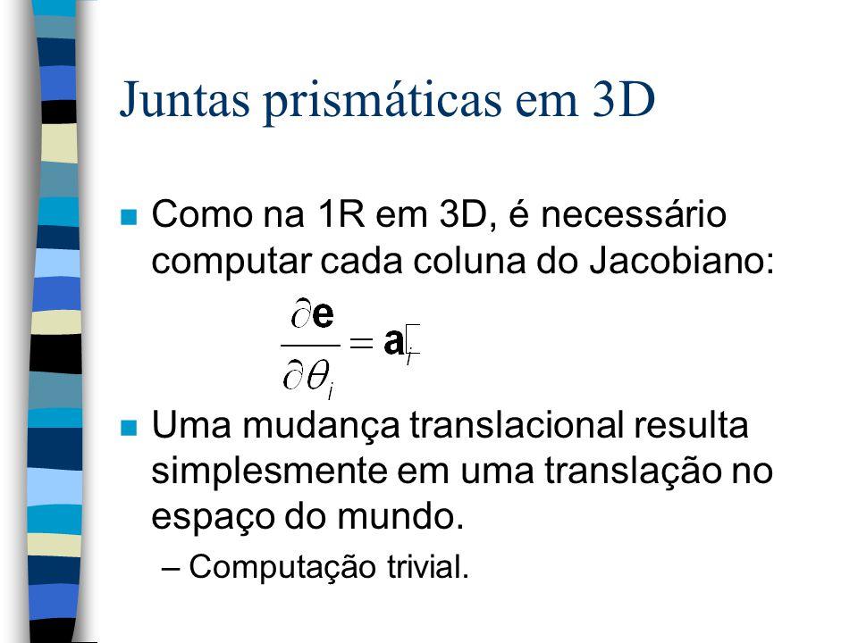 Juntas prismáticas em 3D n Como na 1R em 3D, é necessário computar cada coluna do Jacobiano: n Uma mudança translacional resulta simplesmente em uma translação no espaço do mundo.