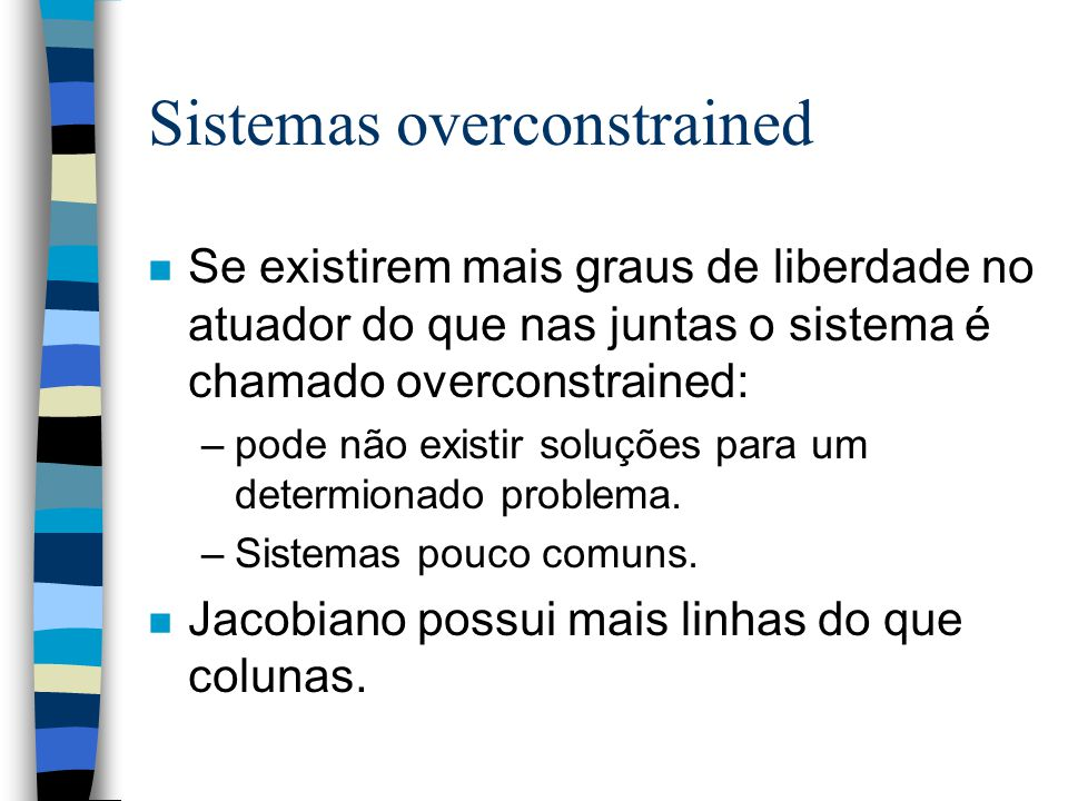 Sistemas overconstrained n Se existirem mais graus de liberdade no atuador do que nas juntas o sistema é chamado overconstrained: –pode não existir soluções para um determionado problema.