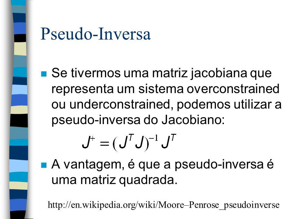 Pseudo-Inversa n Se tivermos uma matriz jacobiana que representa um sistema overconstrained ou underconstrained, podemos utilizar a pseudo-inversa do Jacobiano: n A vantagem, é que a pseudo-inversa é uma matriz quadrada.